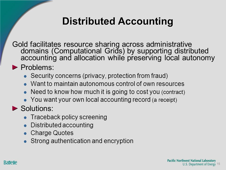 15 Distributed Accounting Gold facilitates resource sharing across administrative domains (Computational Grids) by supporting distributed accounting and allocation while preserving local autonomy Problems: Security concerns (privacy, protection from fraud) Want to maintain autonomous control of own resources Need to know how much it is going to cost you (contract) You want your own local accounting record (a receipt) Solutions: Traceback policy screening Distributed accounting Charge Quotes Strong authentication and encryption