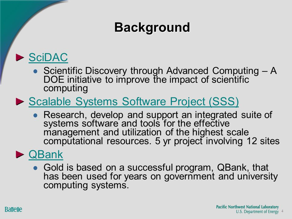 4 BackgroundBackground SciDAC Scientific Discovery through Advanced Computing – A DOE initiative to improve the impact of scientific computing Scalable Systems Software Project (SSS) Research, develop and support an integrated suite of systems software and tools for the effective management and utilization of the highest scale computational resources.