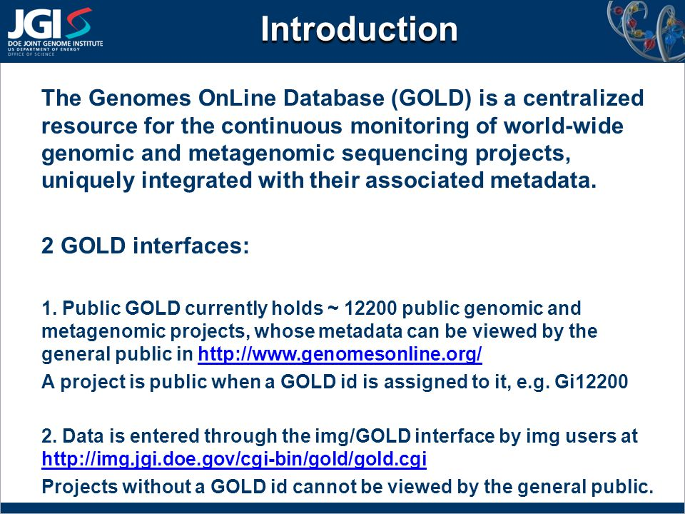 Introduction The Genomes OnLine Database (GOLD) is a centralized resource for the continuous monitoring of world-wide genomic and metagenomic sequencing projects, uniquely integrated with their associated metadata.