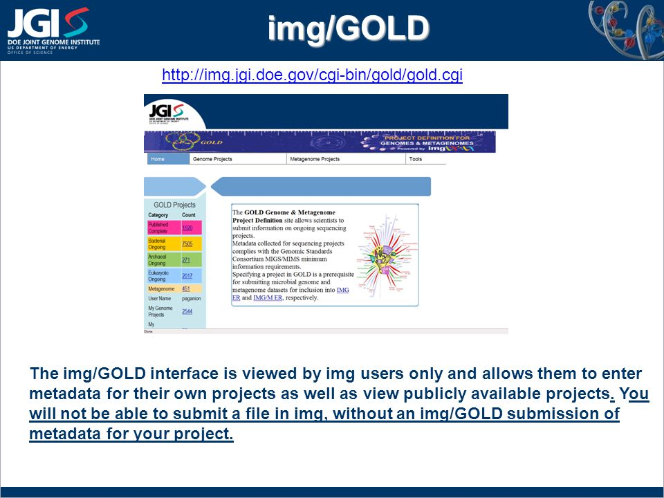 img/GOLD http://img.jgi.doe.gov/cgi-bin/gold/gold.cgi The img/GOLD interface is viewed by img users only and allows them to enter metadata for their own projects as well as view publicly available projects.