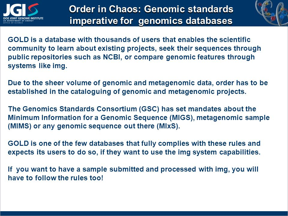 Order in Chaos: Genomic standards imperative for genomics databases GOLD is a database with thousands of users that enables the scientific community to learn about existing projects, seek their sequences through public repositories such as NCBI, or compare genomic features through systems like img.