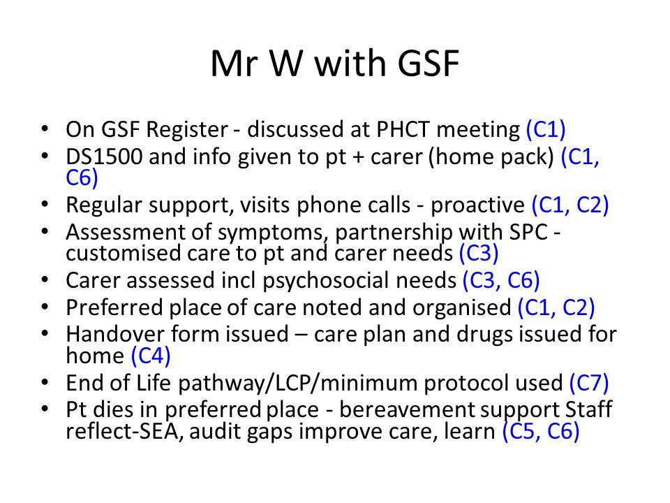 Mr W with GSF On GSF Register - discussed at PHCT meeting (C1) DS1500 and info given to pt + carer (home pack) (C1, C6) Regular support, visits phone