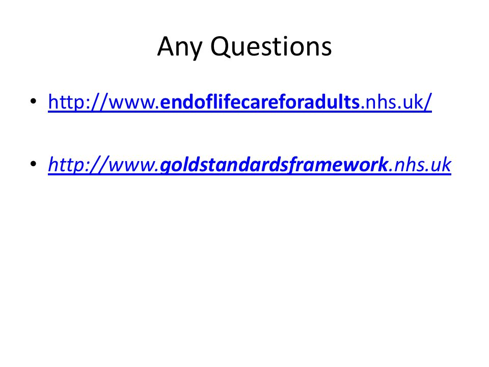 Any Questions http://www.endoflifecareforadults.nhs.uk/ http://www.endoflifecareforadults.nhs.uk/ http://www.goldstandardsframework.nhs.uk http://www.