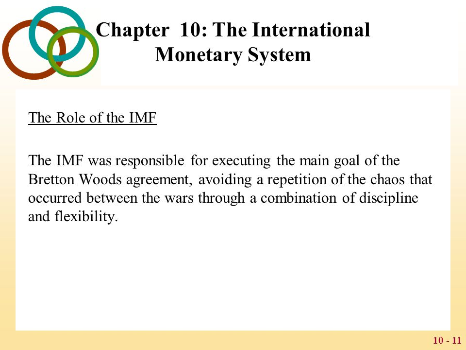 10 - 12 Chapter 10: The International Monetary System Discipline A fixed exchange rate regime imposes discipline in two ways: the need to maintain a fixed exchange rate puts a brake on competitive devaluations and brings stability to the world trade environment a fixed exchange rate regime imposes monetary discipline on countries, thereby curtailing price inflation