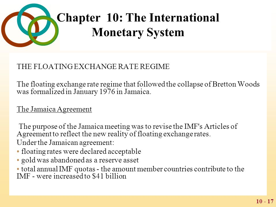 10 - 18 Chapter 10: The International Monetary System Exchange Rates since 1973 Since 1973, exchange rates have become more volatile and less predictable in part because of: The oil crisis in 1971 The loss of confidence in the dollar that followed the rise of U.S.