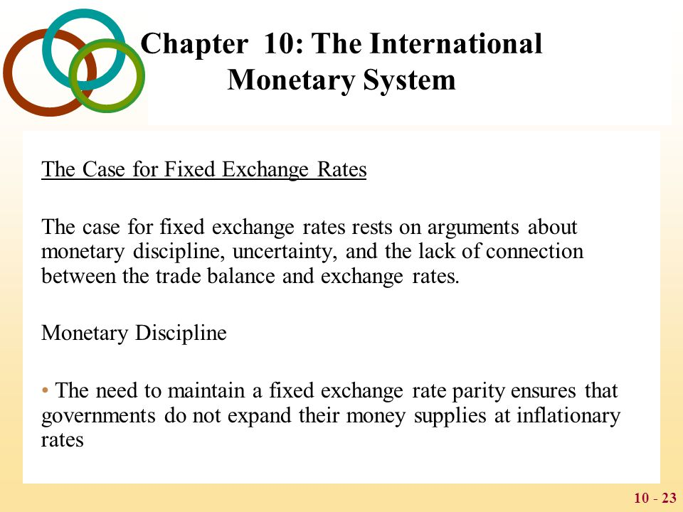 10 - 24 Chapter 10: The International Monetary System Speculation Critics of a floating exchange rate regime also argue that speculation can cause exchange rate fluctuations Uncertainty Speculation adds to the uncertainty surrounding future currency movements that characterizes floating exchange rate regimes Trade Balance Adjustments Advocates of floating exchange rates argue that floating rates help adjust trade imbalances