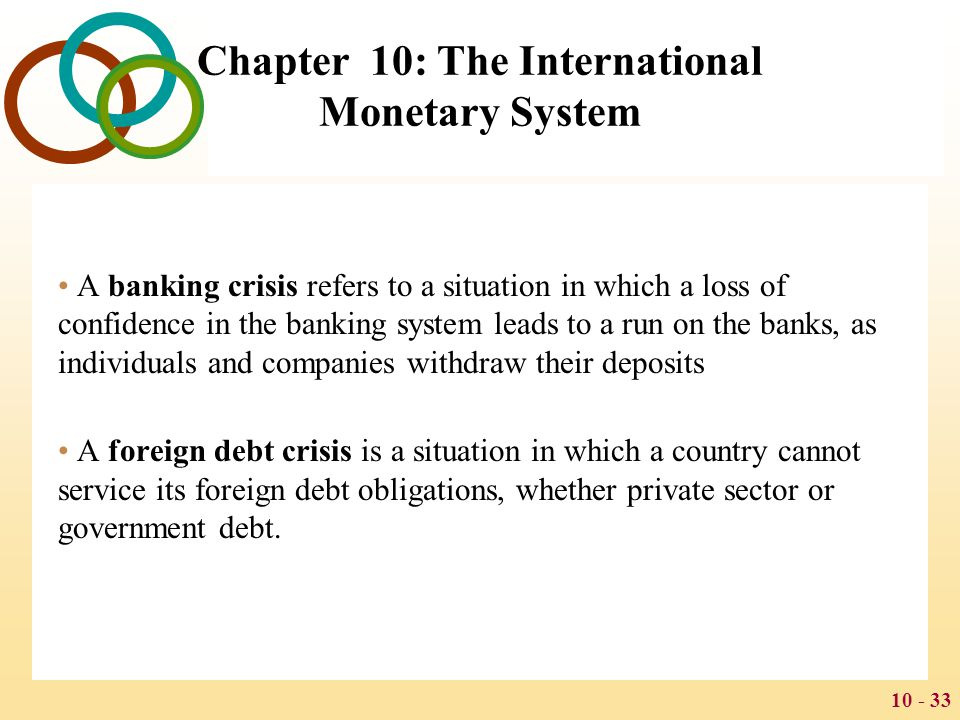 10 - 34 Chapter 10: The International Monetary System Mexican Currency Crisis of 1995 The Mexican currency crisis of 1995 was a result of high Mexican debts, and a pegged exchange rate that did not allow for a natural adjustment of prices In order to keep Mexico from defaulting on its debt, a $50 billion aid package was created