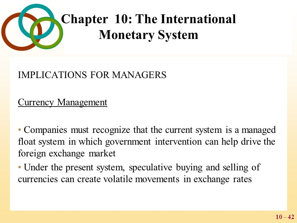 10 - 43 Chapter 10: The International Monetary System Business Strategy Exchange rate movements are difficult to predict, yet their movement can have a major impact on the competitive position of businesses One response to the uncertainty that arises from a floating exchange rate regime is to build strategic flexibility
