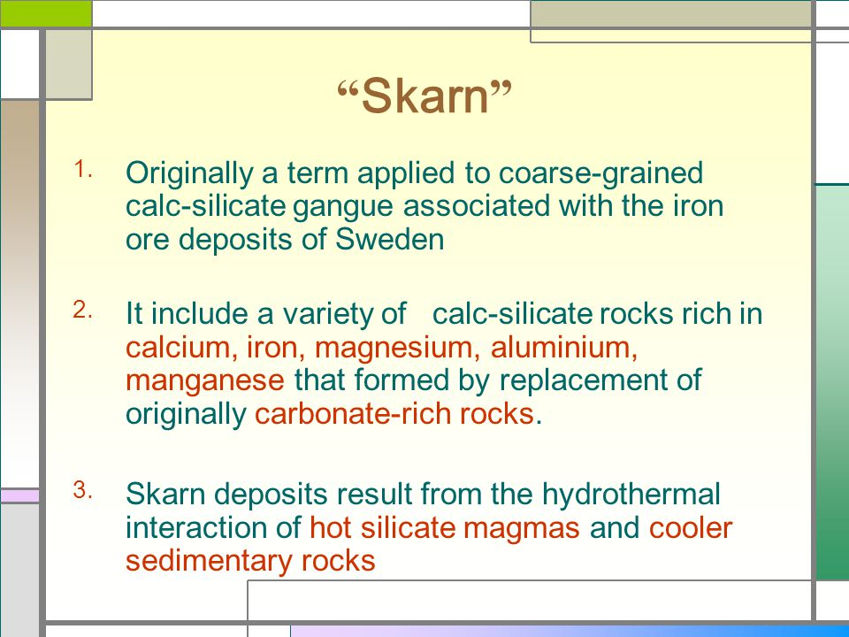 Skarn Originally a term applied to coarse-grained calc-silicate gangue associated with the iron ore deposits of Sweden It include a variety of calc-si