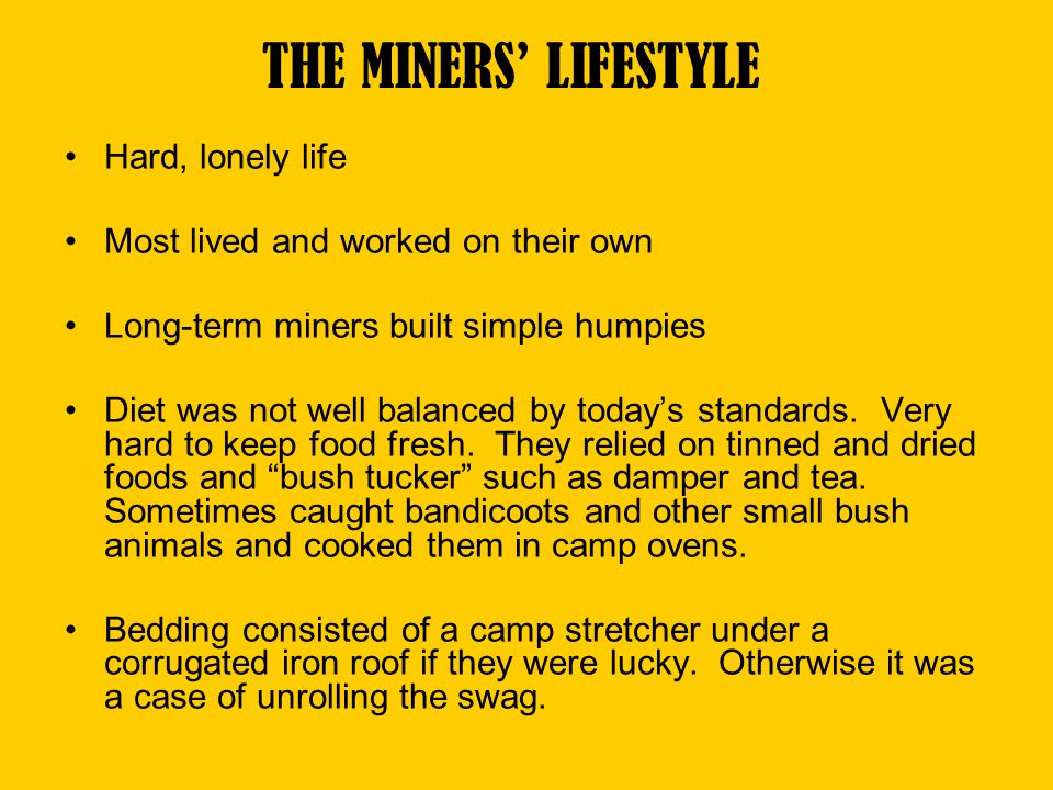 THE MINERS LIFESTYLE Hard, lonely life Most lived and worked on their own Long-term miners built simple humpies Diet was not well balanced by todays s