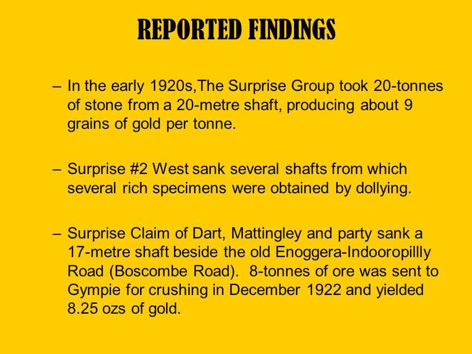–In the early 1920s,The Surprise Group took 20-tonnes of stone from a 20-metre shaft, producing about 9 grains of gold per tonne. –Surprise #2 West sa