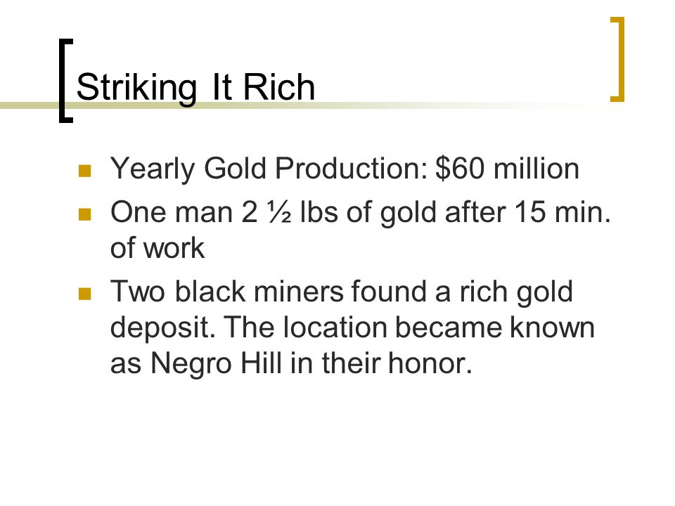 Striking It Rich Yearly Gold Production: $60 million One man 2 ½ lbs of gold after 15 min. of work Two black miners found a rich gold deposit. The loc