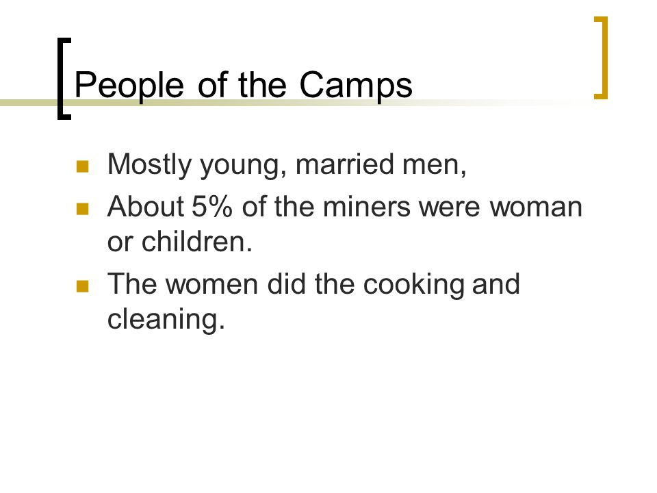 People of the Camps Mostly young, married men, About 5% of the miners were woman or children.