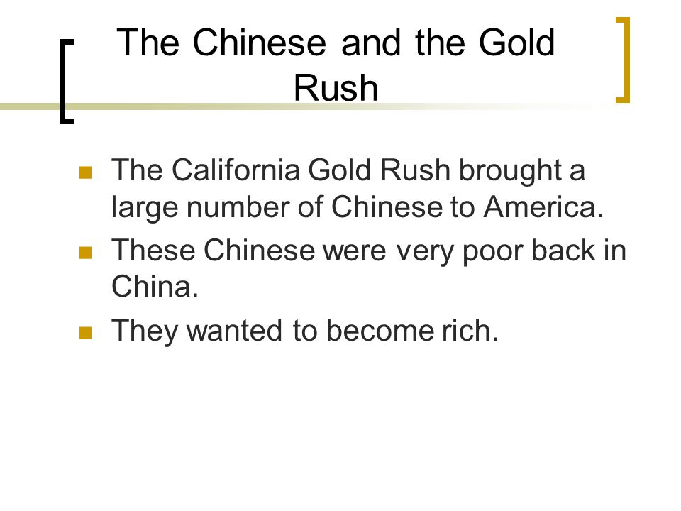 The Chinese and the Gold Rush The California Gold Rush brought a large number of Chinese to America.