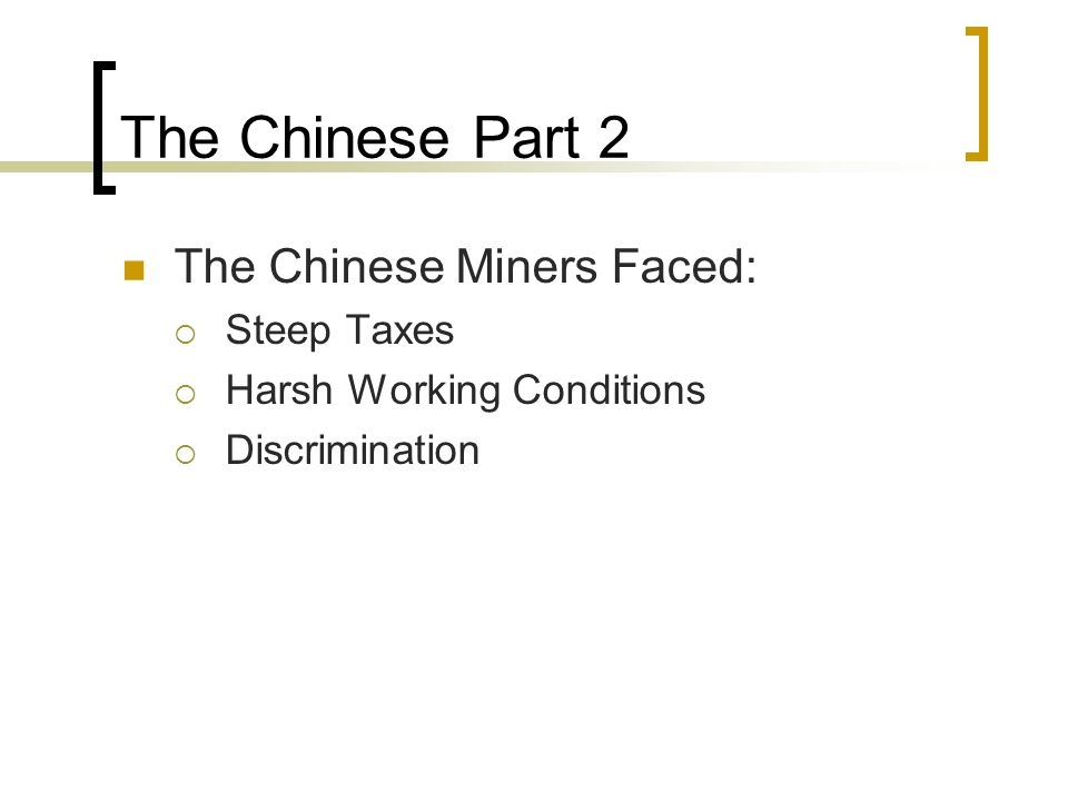 The Chinese Part 2 The Chinese Miners Faced: Steep Taxes Harsh Working Conditions Discrimination