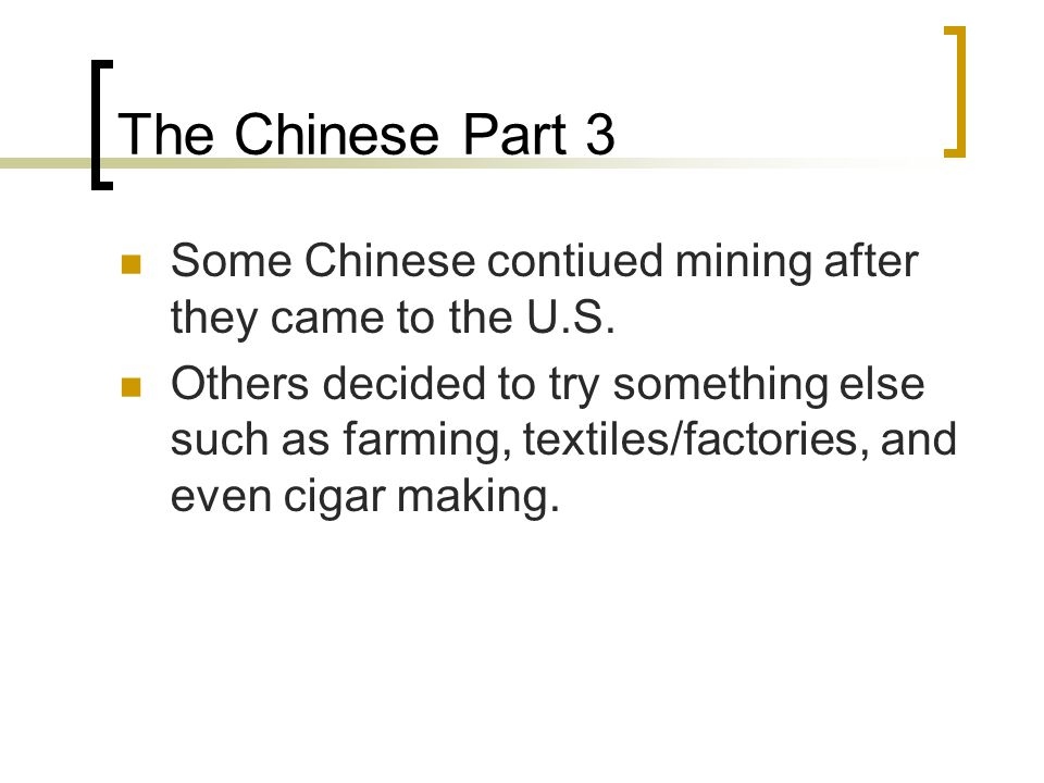 The Chinese Part 3 Some Chinese contiued mining after they came to the U.S. Others decided to try something else such as farming, textiles/factories,