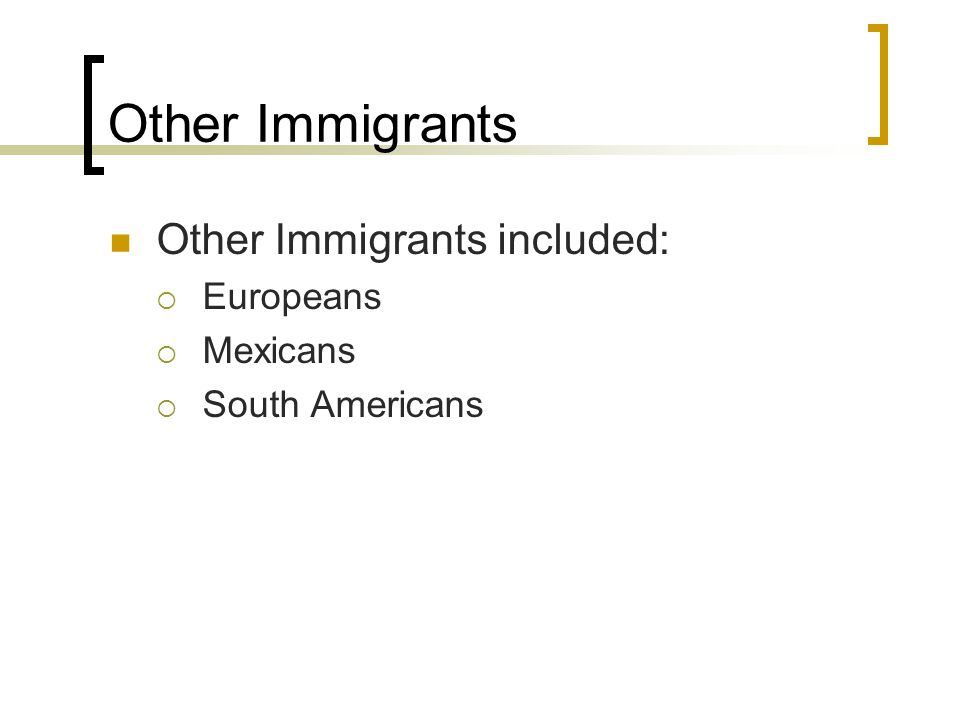 Other Immigrants Other Immigrants included: Europeans Mexicans South Americans