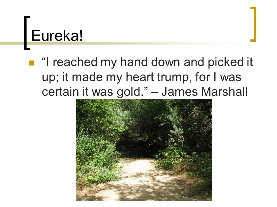 Eureka! I reached my hand down and picked it up; it made my heart trump, for I was certain it was gold. – James Marshall