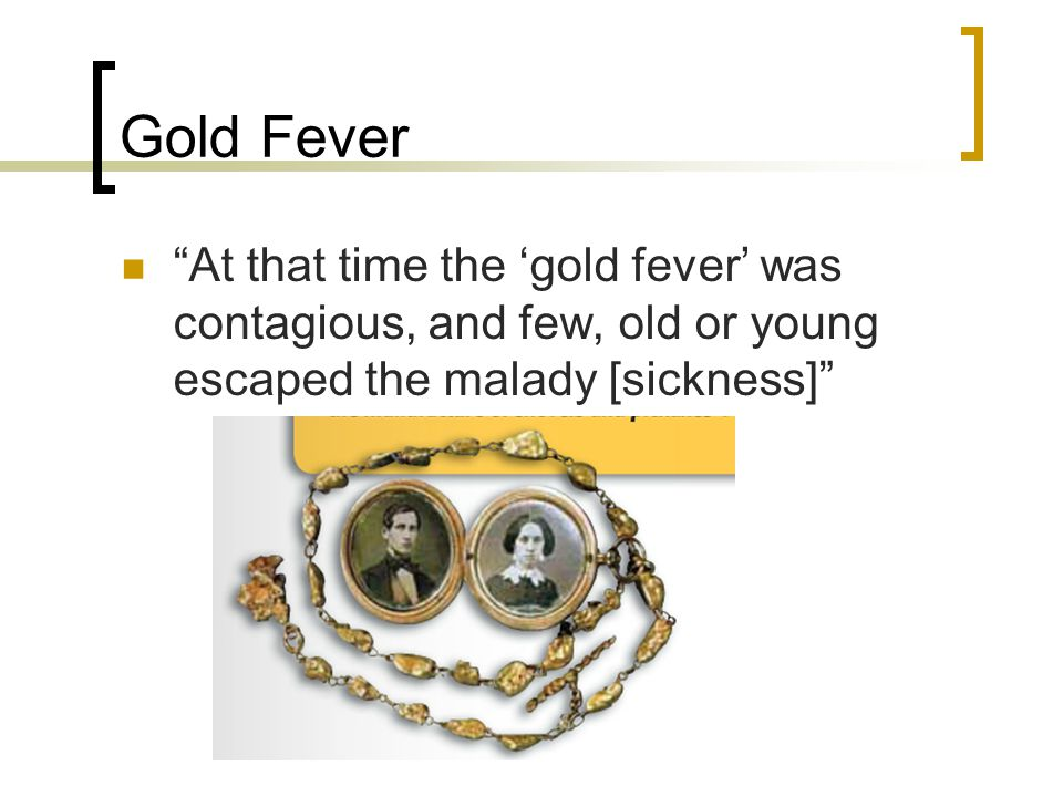 Gold Fever At that time the gold fever was contagious, and few, old or young escaped the malady [sickness]