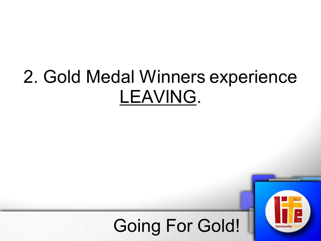 2. Gold Medal Winners experience LEAVING. Going For Gold!