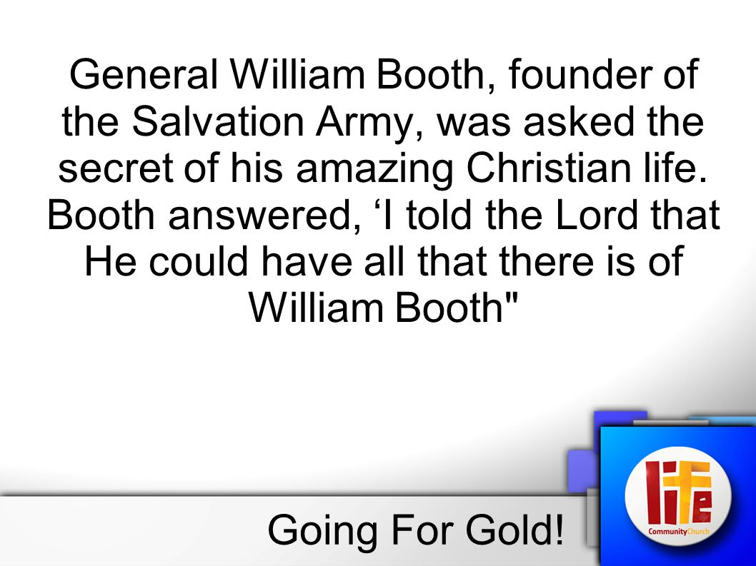 General William Booth, founder of the Salvation Army, was asked the secret of his amazing Christian life.