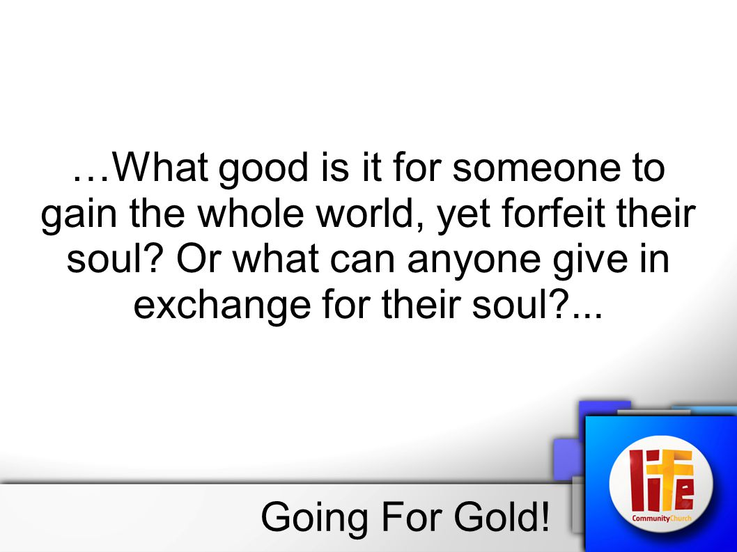…What good is it for someone to gain the whole world, yet forfeit their soul.
