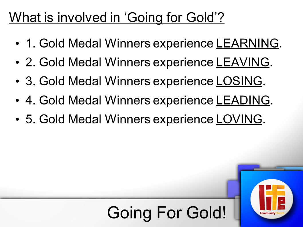 What is involved in Going for Gold. 1. Gold Medal Winners experience LEARNING.