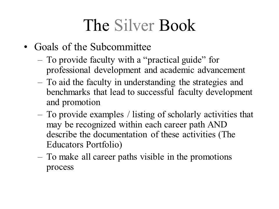 The Silver Book Goals of the Subcommittee –To provide faculty with a practical guide for professional development and academic advancement –To aid the