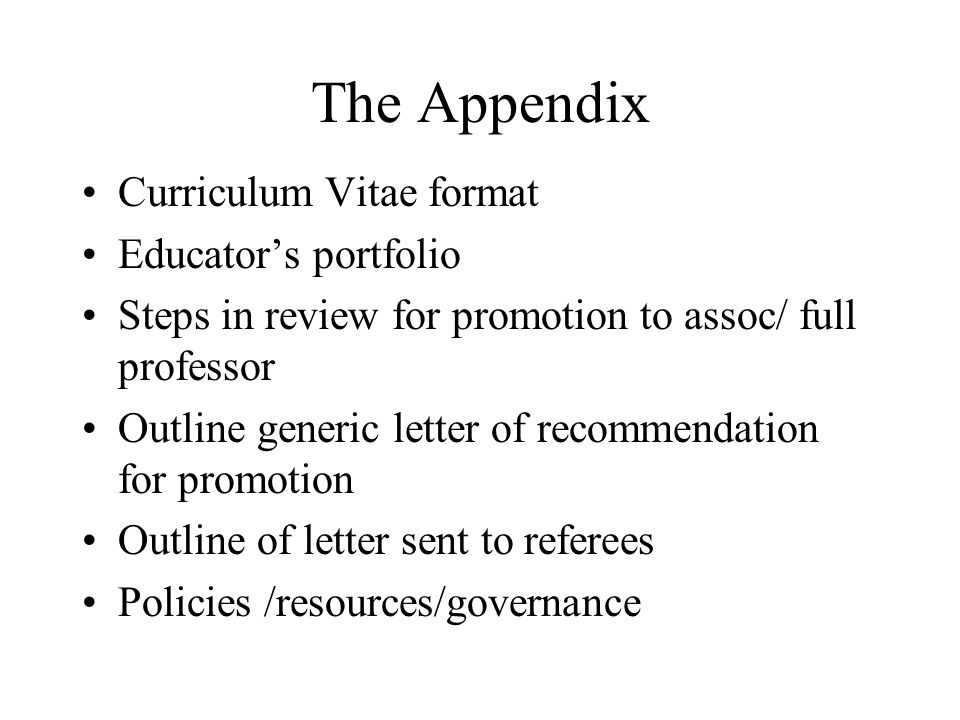The Appendix Curriculum Vitae format Educators portfolio Steps in review for promotion to assoc/ full professor Outline generic letter of recommendati