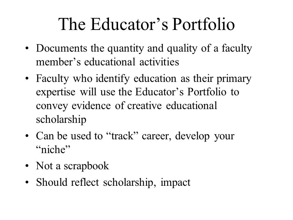 The Educators Portfolio Documents the quantity and quality of a faculty members educational activities Faculty who identify education as their primary