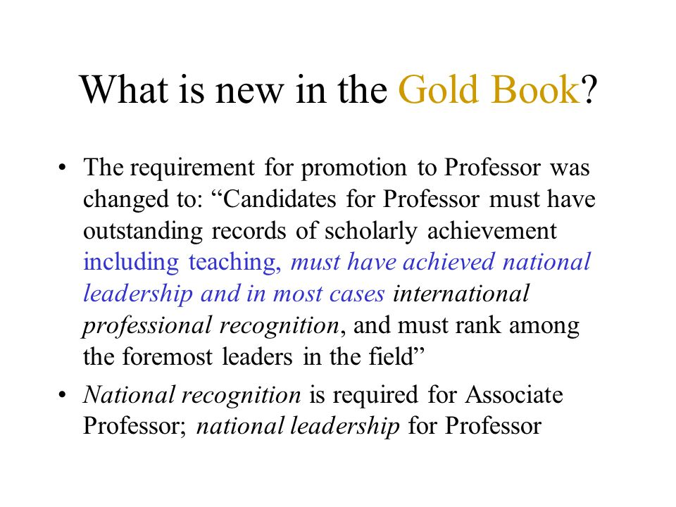 What is new in the Gold Book? The requirement for promotion to Professor was changed to: Candidates for Professor must have outstanding records of sch