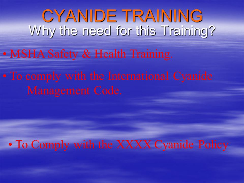 Cyanide Safety HCN Exposure HCN Exposure –Current Limits 10 ppm on an 8 hour TWA 10 ppm on an 8 hour TWA 5 ppm on a 12 hour TWA 5 ppm on a 12 hour TWA –New Guidance for PPE 4.7 ppm Maximum * 4.7 ppm Maximum * * Recommended by the ACGIH (American Conference of Governmental Industrial Hygienists) but not yet approved.