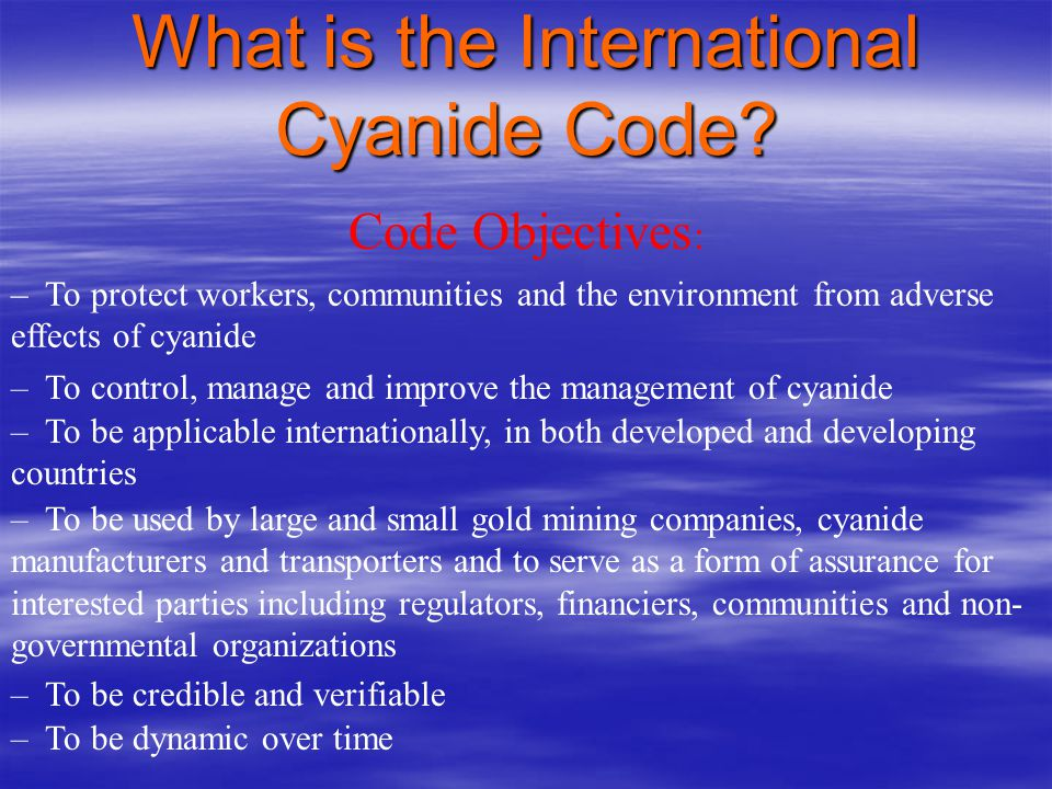 What is the International Cyanide Code? To assist the global gold mining industry in improving cyanide management, thereby minimizing risks to workers