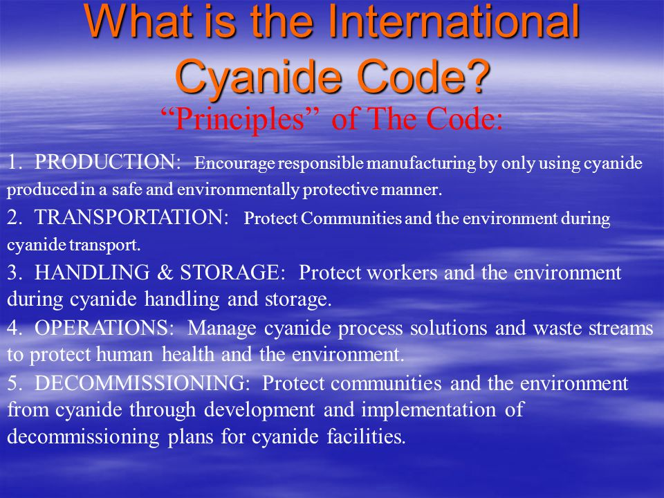 What is the International Cyanide Code? Code Objectives : – To protect workers, communities and the environment from adverse effects of cyanide – To c