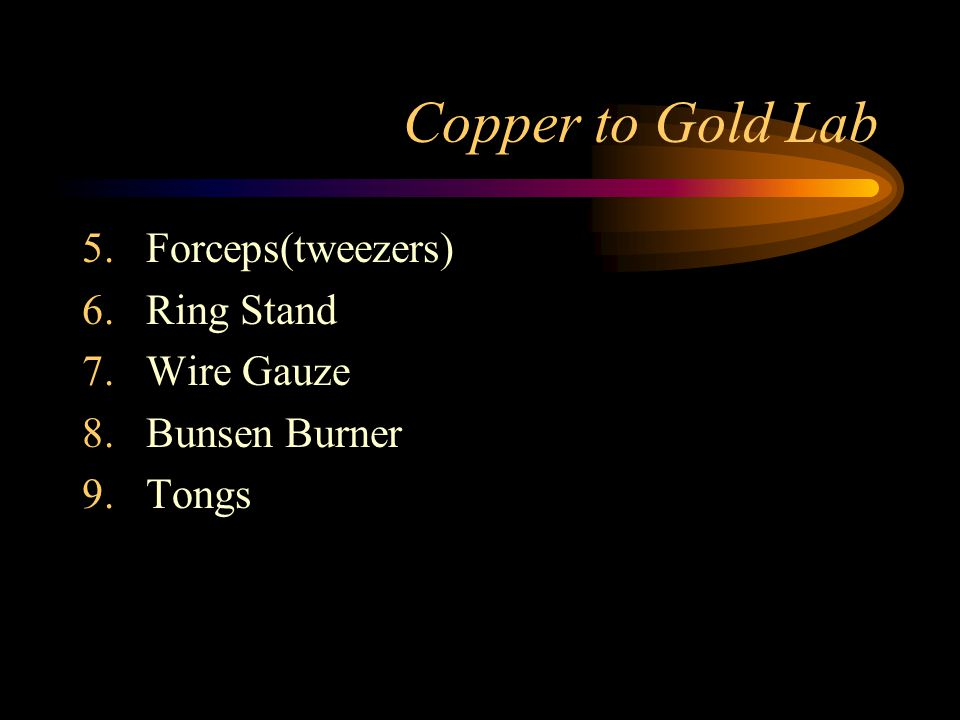 Copper to Gold Lab 5.Forceps(tweezers) 6.Ring Stand 7.Wire Gauze 8.Bunsen Burner 9.Tongs