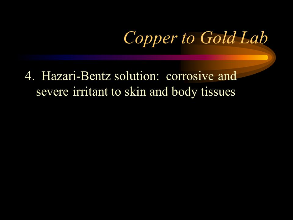 Copper to Gold Lab 4. Hazari-Bentz solution: corrosive and severe irritant to skin and body tissues