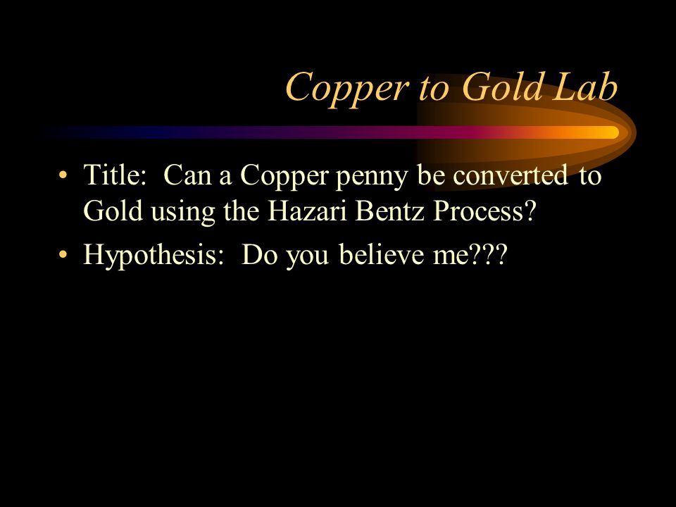 Title: Can a Copper penny be converted to Gold using the Hazari Bentz Process.