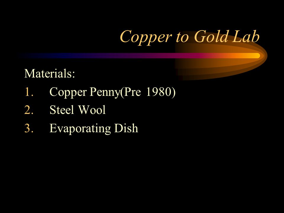 Copper to Gold Lab Materials: 1.Copper Penny(Pre 1980) 2.Steel Wool 3.Evaporating Dish