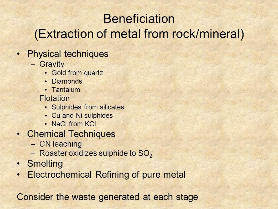 Beneficiation (Extraction of metal from rock/mineral) Physical techniques –Gravity Gold from quartz Diamonds Tantalum –Flotation Sulphides from silica