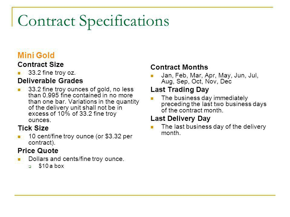 Contract Specifications Mini Gold Contract Size 33.2 fine troy oz. Deliverable Grades 33.2 fine troy ounces of gold, no less than 0.995 fine contained