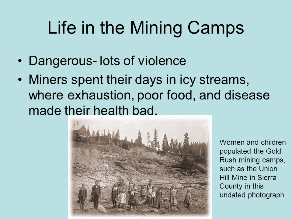 Life in the Mining Camps Dangerous- lots of violence Miners spent their days in icy streams, where exhaustion, poor food, and disease made their health bad.