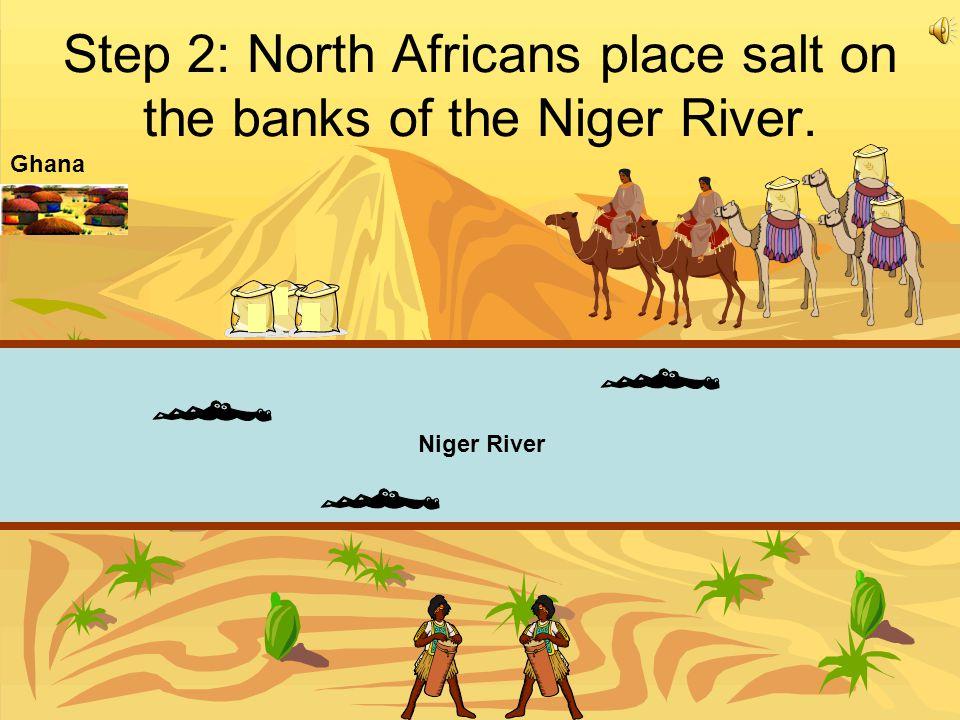 Step 2: North Africans place salt on the banks of the Niger River. Niger River Ghana