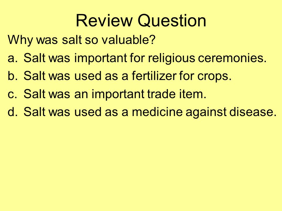 Review Question Why was salt so valuable.a.Salt was important for religious ceremonies.