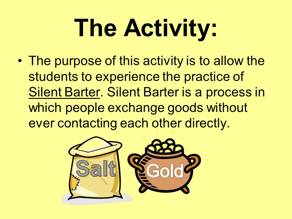 The Activity: The purpose of this activity is to allow the students to experience the practice of Silent Barter.