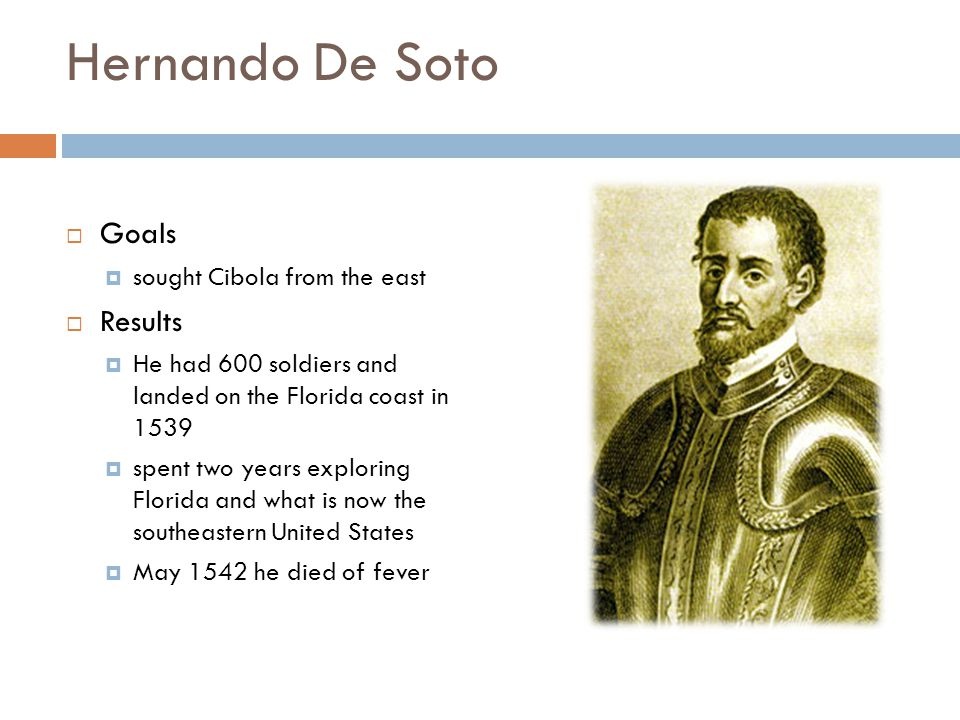 Hernando De Soto Goals sought Cibola from the east Results He had 600 soldiers and landed on the Florida coast in 1539 spent two years exploring Flori