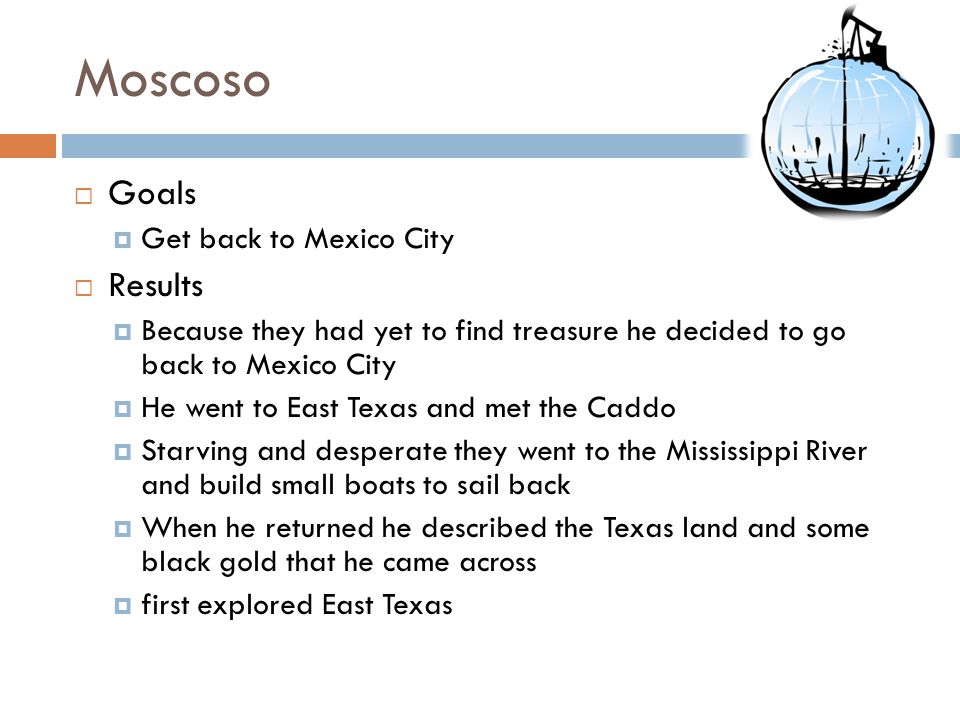 Moscoso Goals Get back to Mexico City Results Because they had yet to find treasure he decided to go back to Mexico City He went to East Texas and met