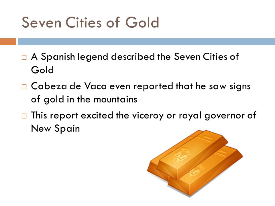 Seven Cities of Gold A Spanish legend described the Seven Cities of Gold Cabeza de Vaca even reported that he saw signs of gold in the mountains This