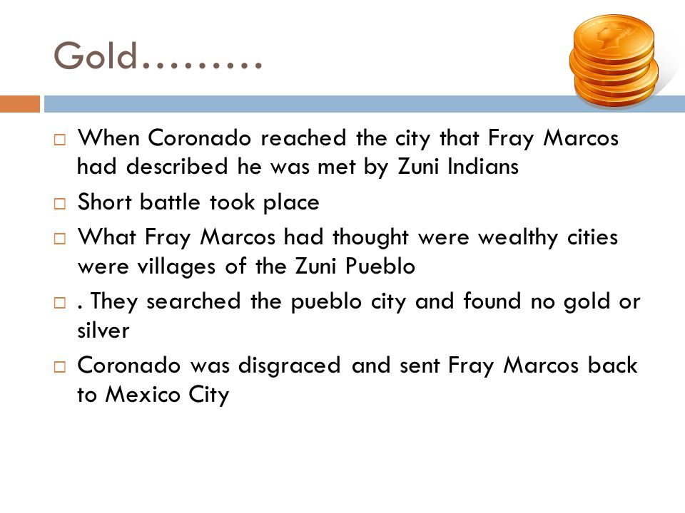Gold……… When Coronado reached the city that Fray Marcos had described he was met by Zuni Indians Short battle took place What Fray Marcos had thought