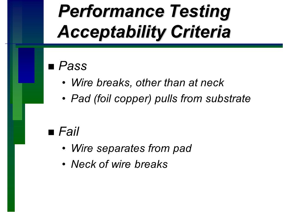 Performance Testing Acceptability Criteria n n Pass Wire breaks, other than at neck Pad (foil copper) pulls from substrate n n Fail Wire separates fro