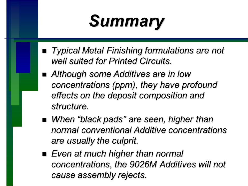 Summary n Typical Metal Finishing formulations are not well suited for Printed Circuits. n Although some Additives are in low concentrations (ppm), th